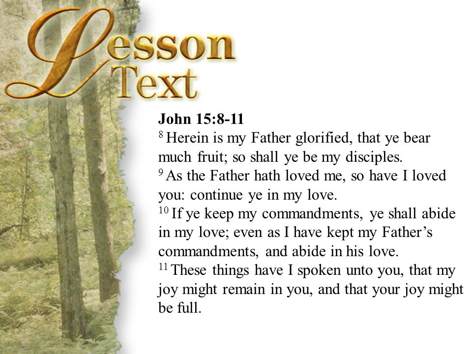 John 15:8-11 John 15:8-11. 8 Herein is my Father glorified, that ye bear much fruit; so shall ye be my disciples.