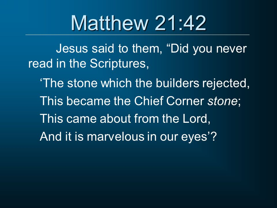 Jesus said to them, Did you never read in the Scriptures,