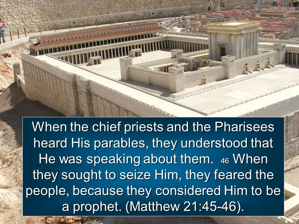 When the chief priests and the Pharisees heard His parables, they understood that He was speaking about them.