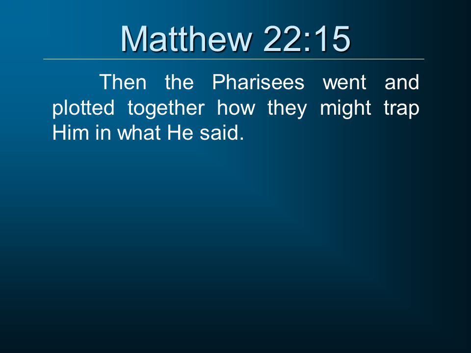 Matthew 22:15 Then the Pharisees went and plotted together how they might trap Him in what He said.