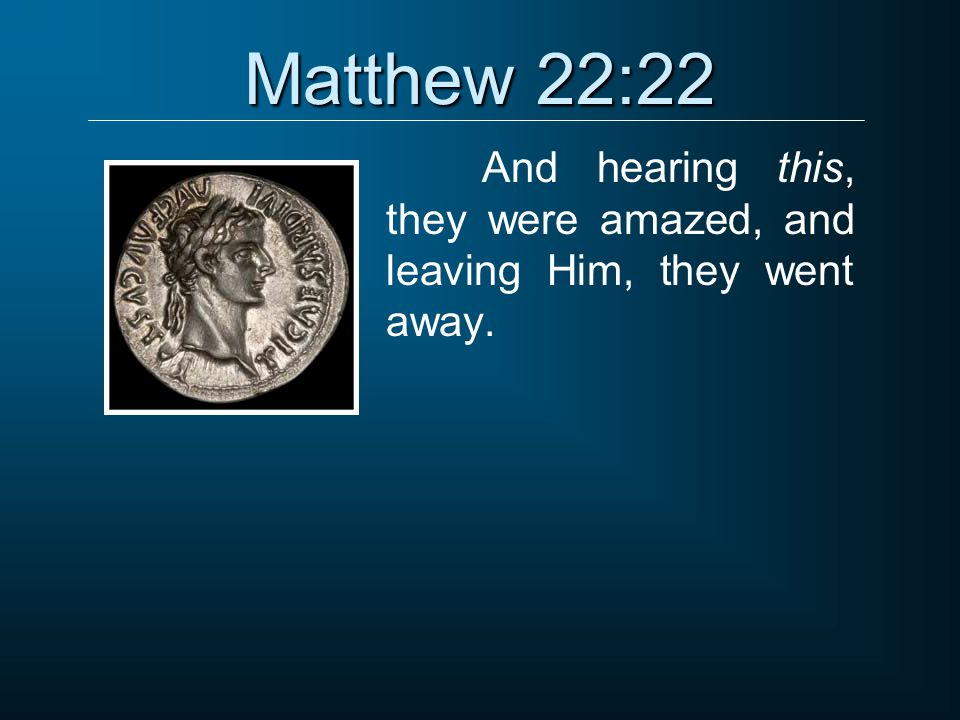 And hearing this, they were amazed, and leaving Him, they went away.