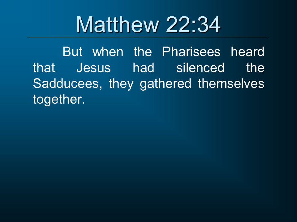 Matthew 22:34 But when the Pharisees heard that Jesus had silenced the Sadducees, they gathered themselves together.
