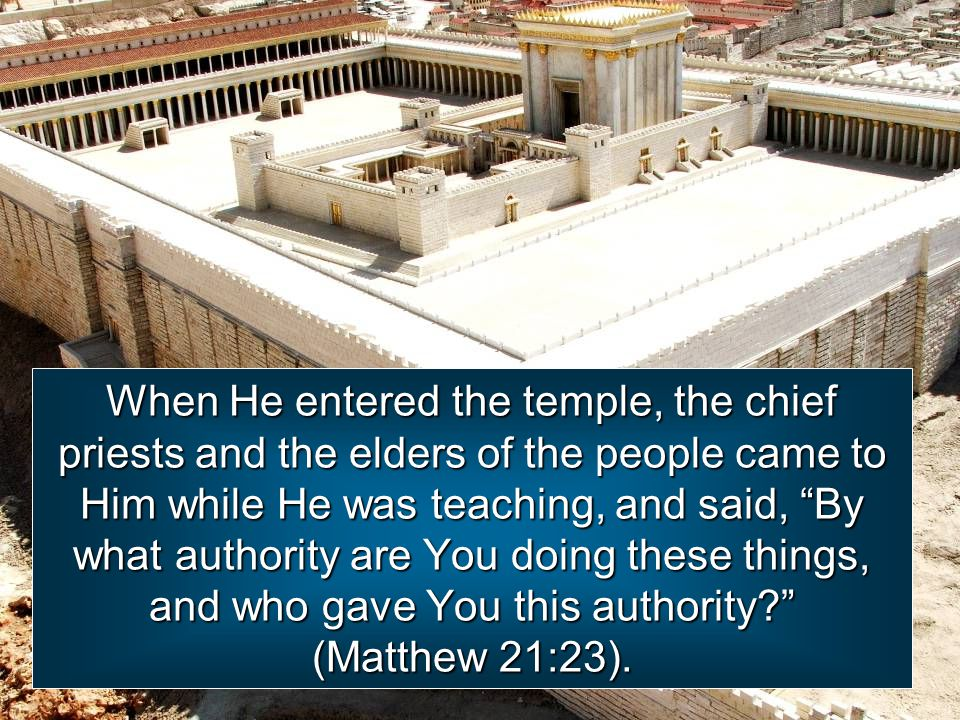 When He entered the temple, the chief priests and the elders of the people came to Him while He was teaching, and said, By what authority are You doing these things, and who gave You this authority (Matthew 21:23).