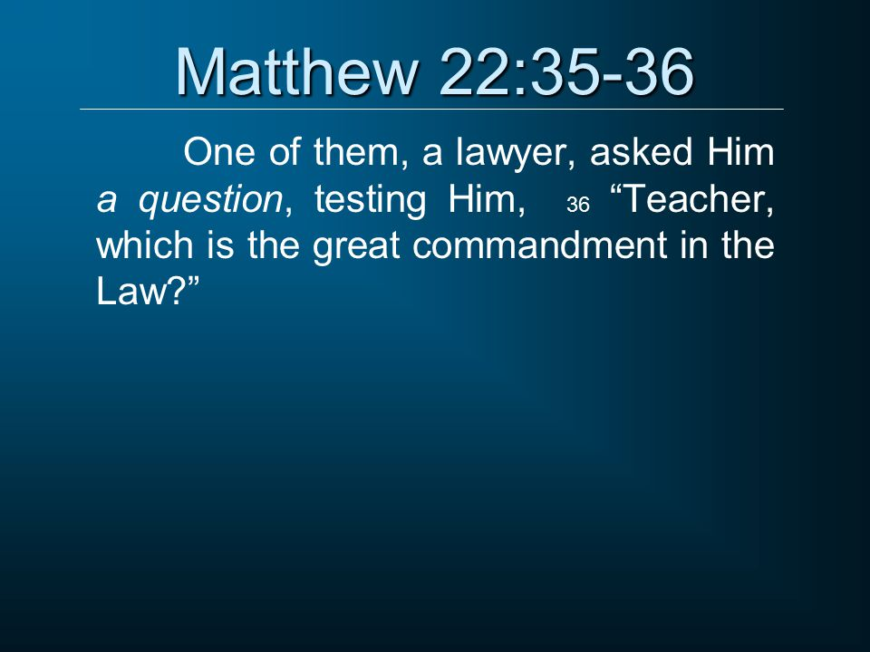 Matthew 22:35-36 One of them, a lawyer, asked Him a question, testing Him, 36 Teacher, which is the great commandment in the Law
