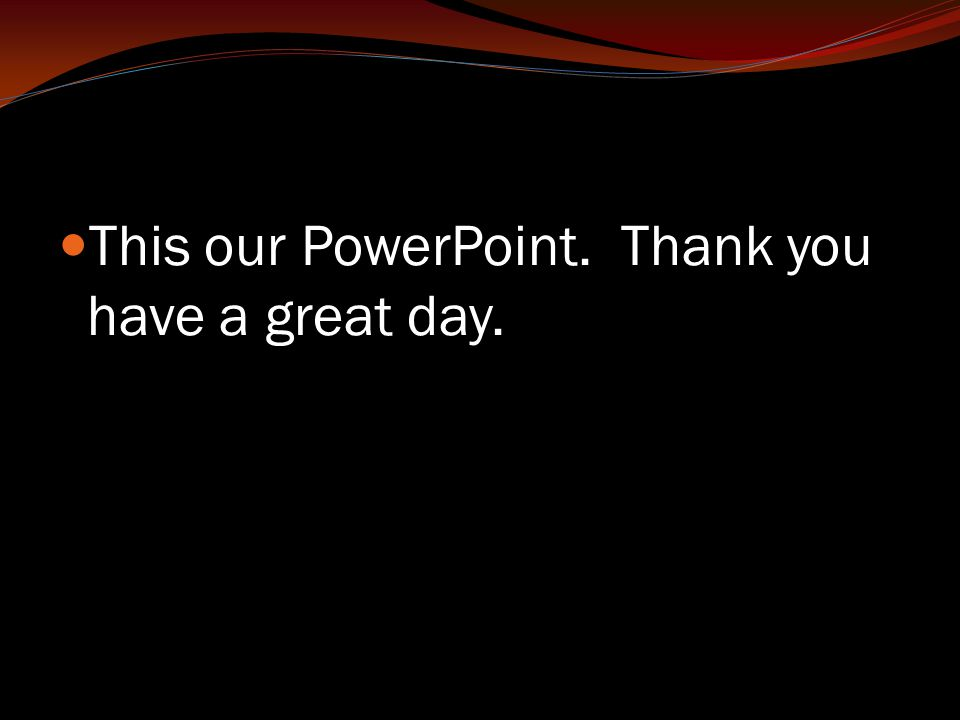 This our PowerPoint. Thank you have a great day.
