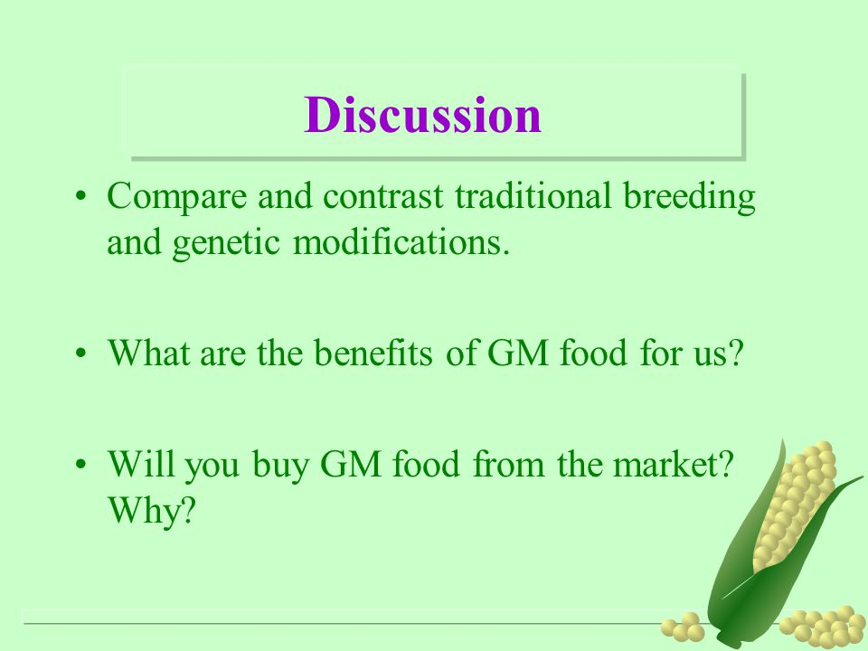 Discussion Compare and contrast traditional breeding and genetic modifications. What are the benefits of GM food for us