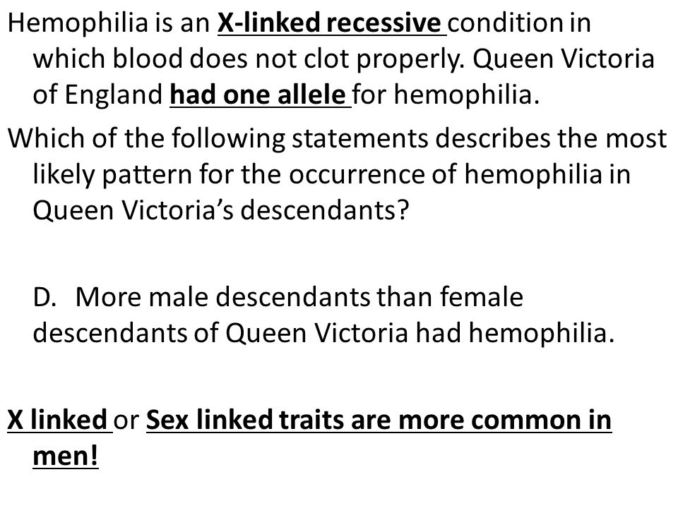 Hemophilia is an X-linked recessive condition in which blood does not clot properly.
