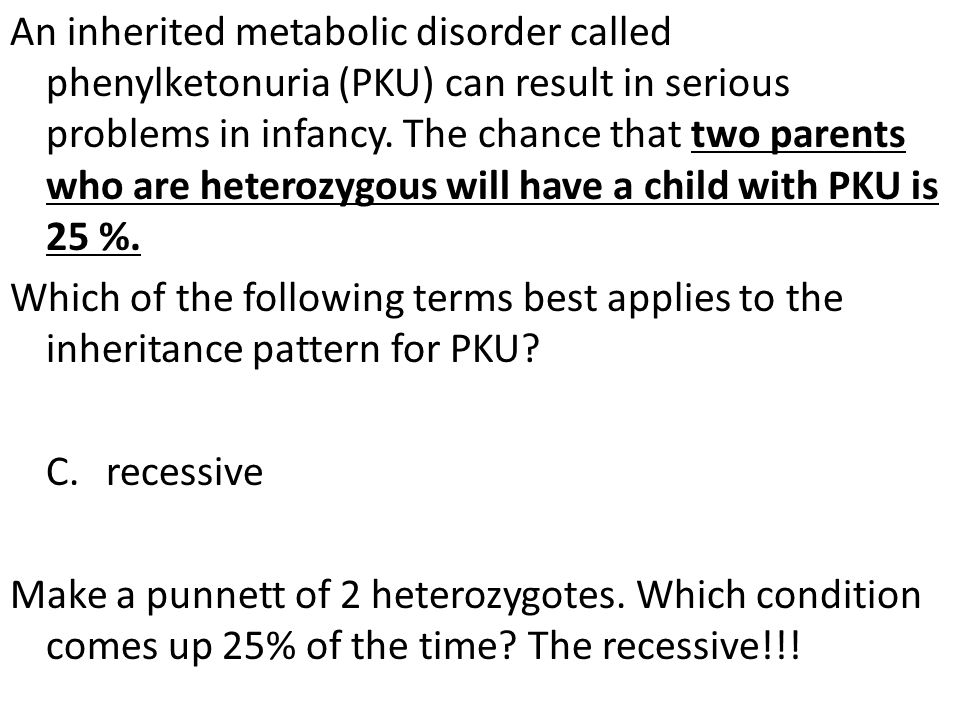 An inherited metabolic disorder called phenylketonuria (PKU) can result in serious problems in infancy.