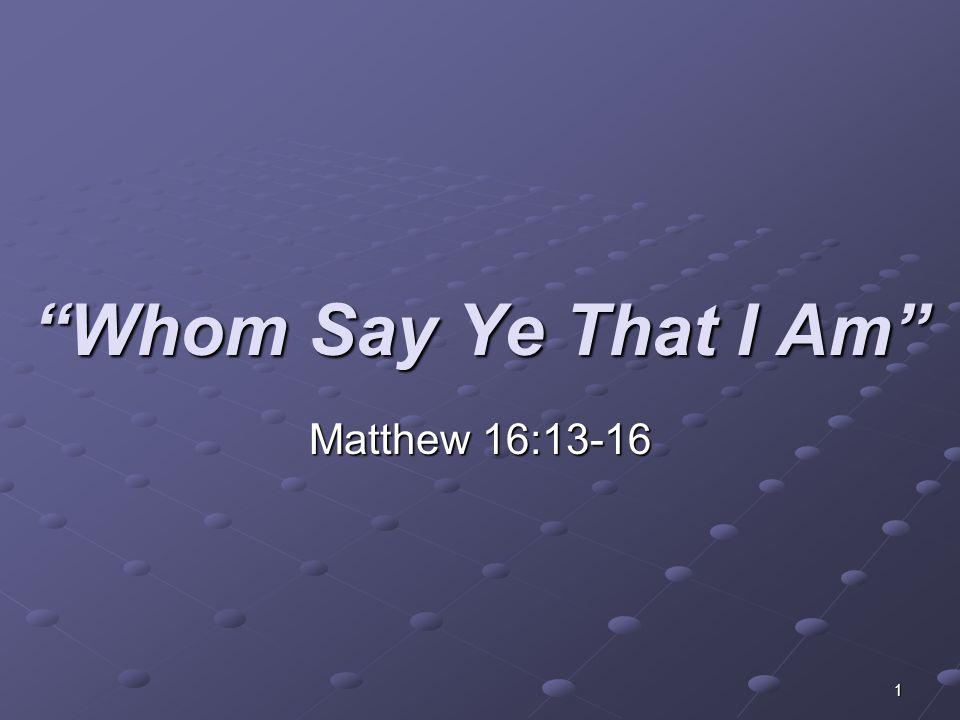 Whom Say Ye That I Am Matthew 16:13-16