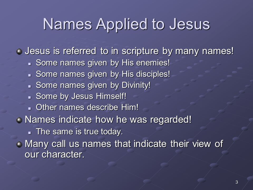 Names Applied to Jesus Jesus is referred to in scripture by many names! Some names given by His enemies!