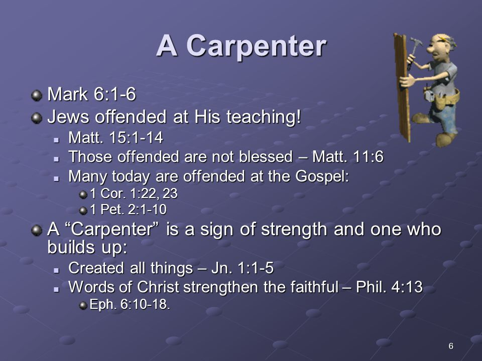 A Carpenter Mark 6:1-6 Jews offended at His teaching!