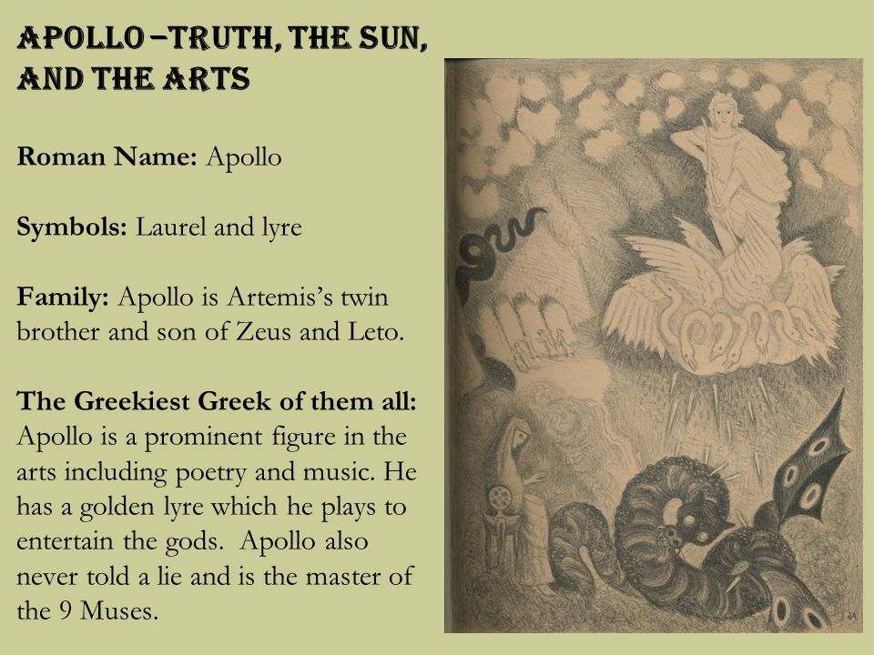 Apollo –Truth, The Sun, and the Arts Roman Name: Apollo Symbols: Laurel and lyre Family: Apollo is Artemis's twin brother and son of Zeus and Leto.