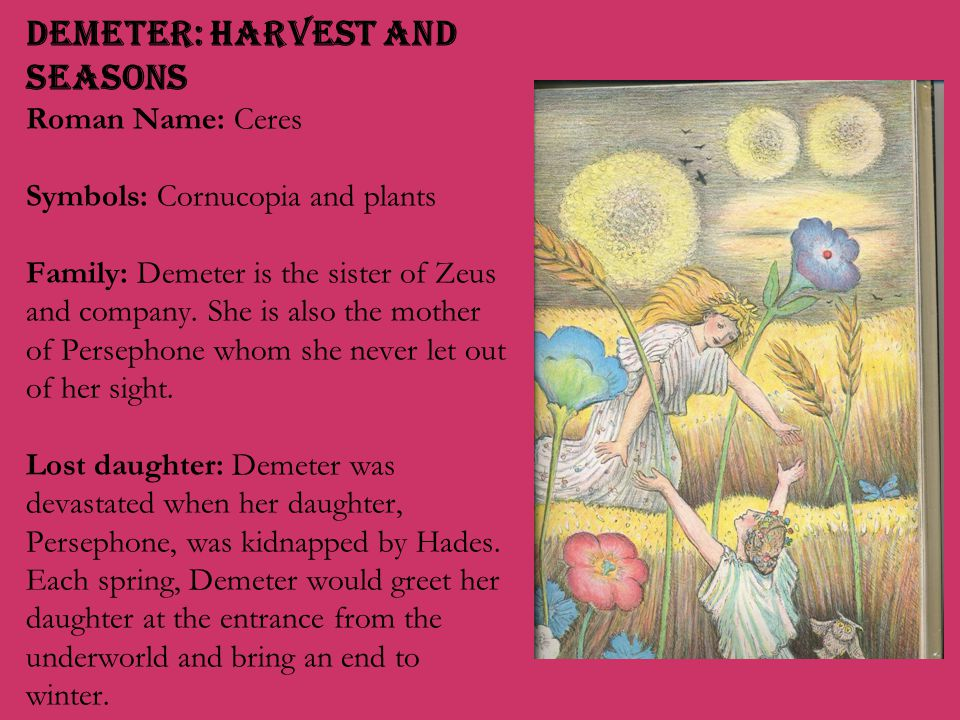 Demeter: Harvest and Seasons Roman Name: Ceres Symbols: Cornucopia and plants Family: Demeter is the sister of Zeus and company.