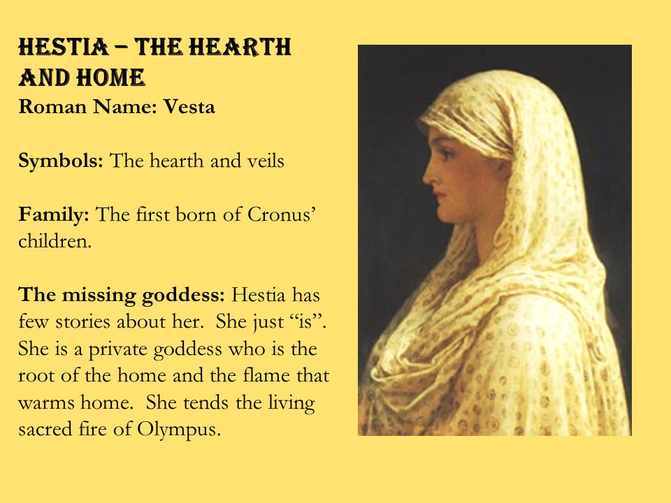HESTIA – the Hearth and Home Roman Name: Vesta Symbols: The hearth and veils Family: The first born of Cronus' children.