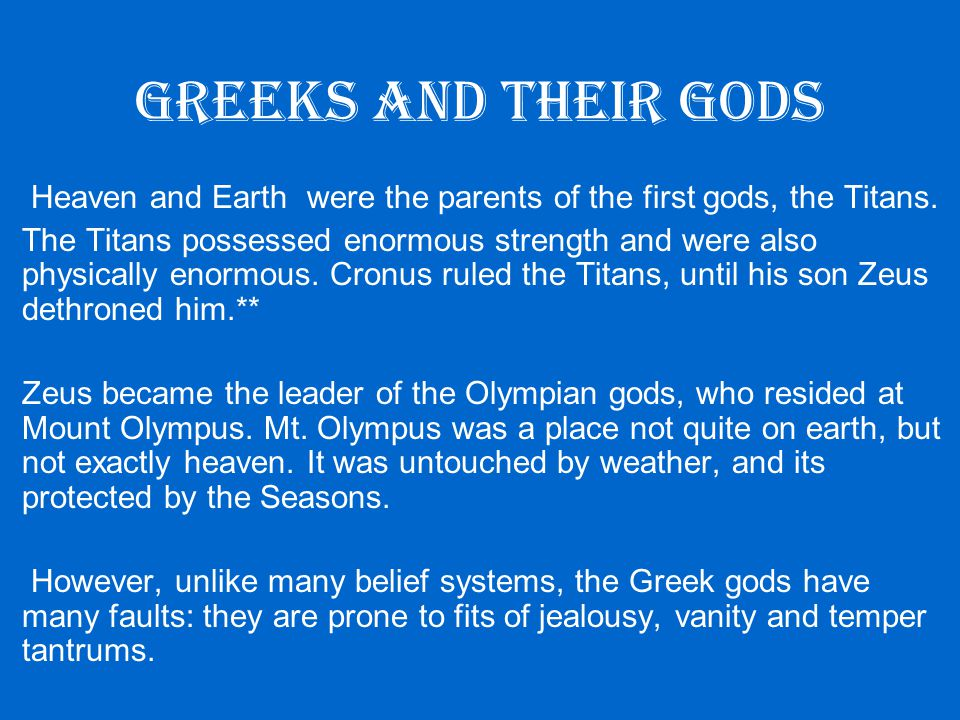 Greeks and their gods Heaven and Earth were the parents of the first gods, the Titans.