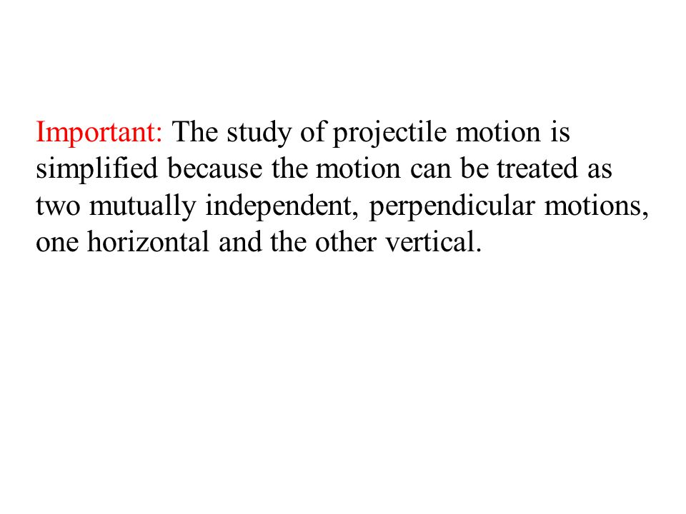 Important: The study of projectile motion is simplified because the motion can be treated as two mutually independent, perpendicular motions, one horizontal and the other vertical.