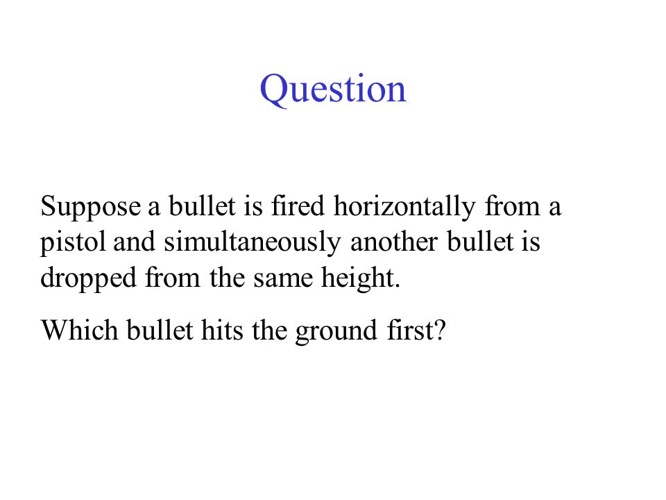 Question Suppose a bullet is fired horizontally from a pistol and simultaneously another bullet is dropped from the same height.