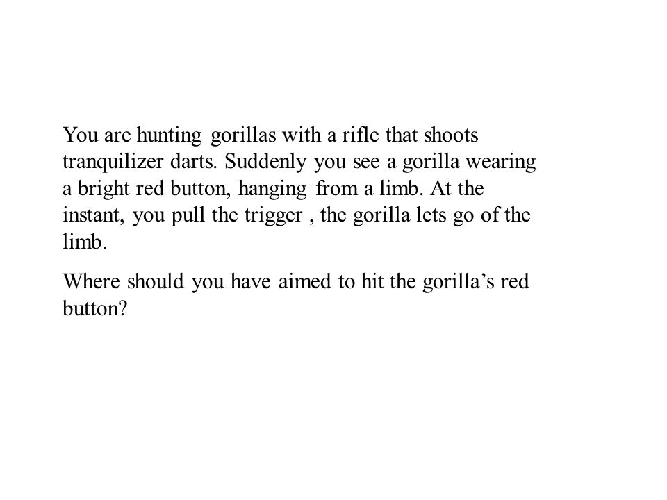 You are hunting gorillas with a rifle that shoots tranquilizer darts