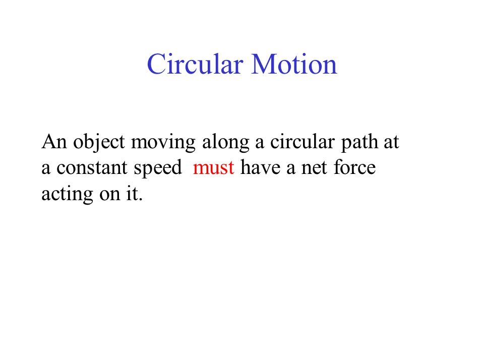 Circular Motion An object moving along a circular path at a constant speed must have a net force acting on it.