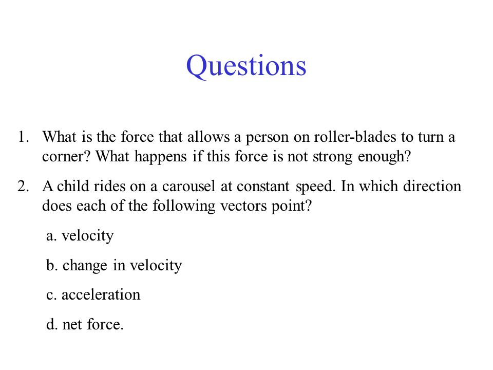 Questions What is the force that allows a person on roller-blades to turn a corner What happens if this force is not strong enough