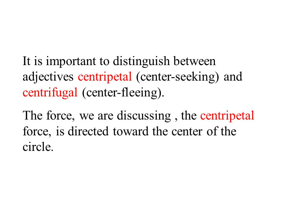 It is important to distinguish between adjectives centripetal (center-seeking) and centrifugal (center-fleeing).