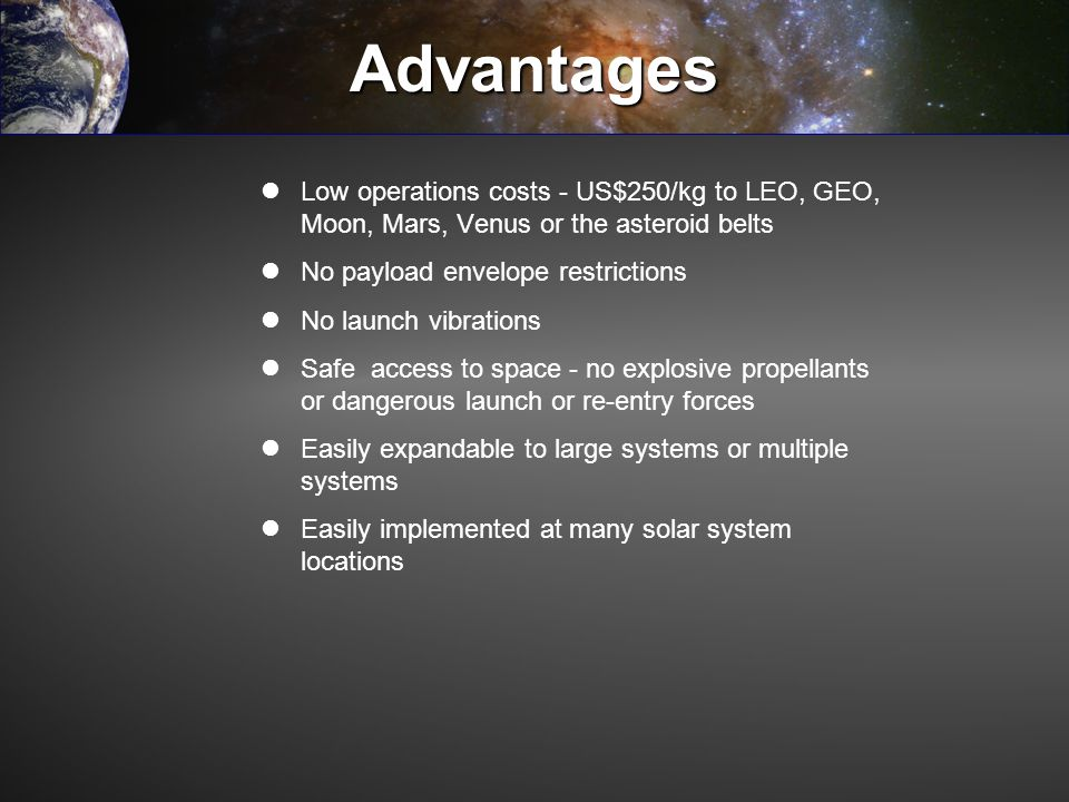 Advantages Low operations costs - US$250/kg to LEO, GEO, Moon, Mars, Venus or the asteroid belts. No payload envelope restrictions.