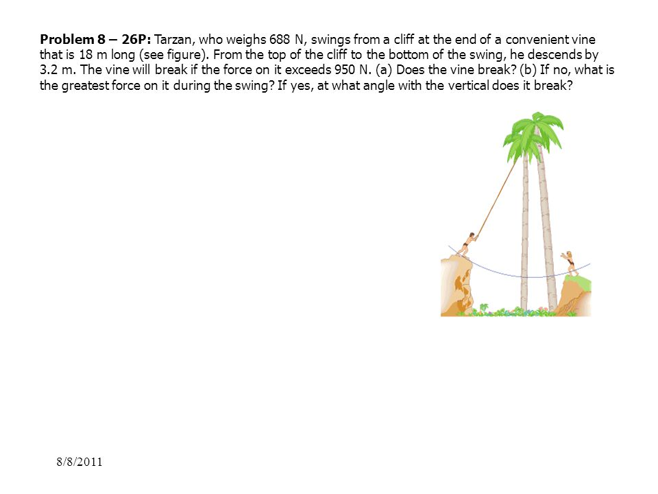 Problem 8 – 26P: Tarzan, who weighs 688 N, swings from a cliff at the end of a convenient vine that is 18 m long (see figure). From the top of the cliff to the bottom of the swing, he descends by 3.2 m. The vine will break if the force on it exceeds 950 N. (a) Does the vine break (b) If no, what is the greatest force on it during the swing If yes, at what angle with the vertical does it break