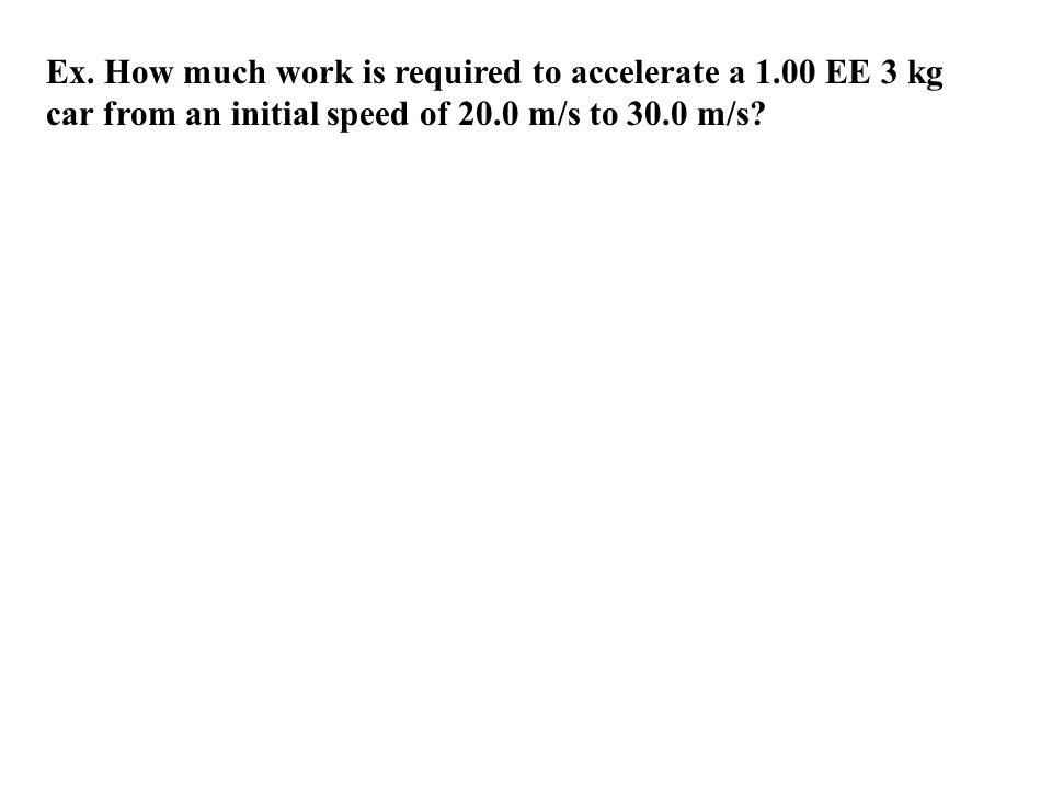Ex. How much work is required to accelerate a 1