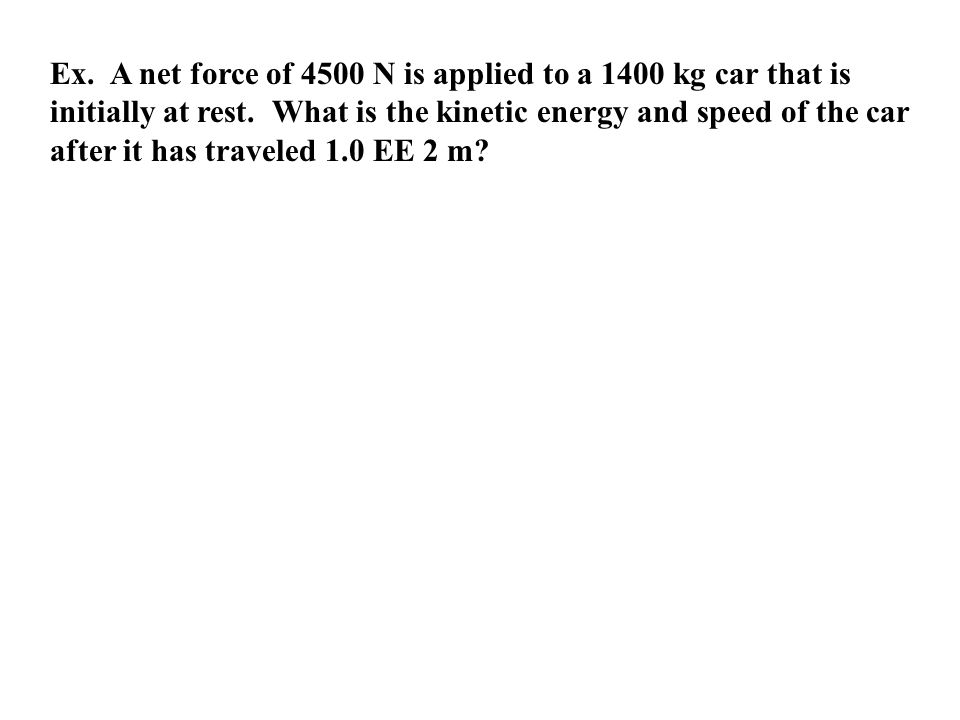 Ex. A net force of 4500 N is applied to a 1400 kg car that is initially at rest.