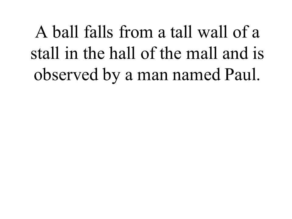 A ball falls from a tall wall of a stall in the hall of the mall and is observed by a man named Paul.