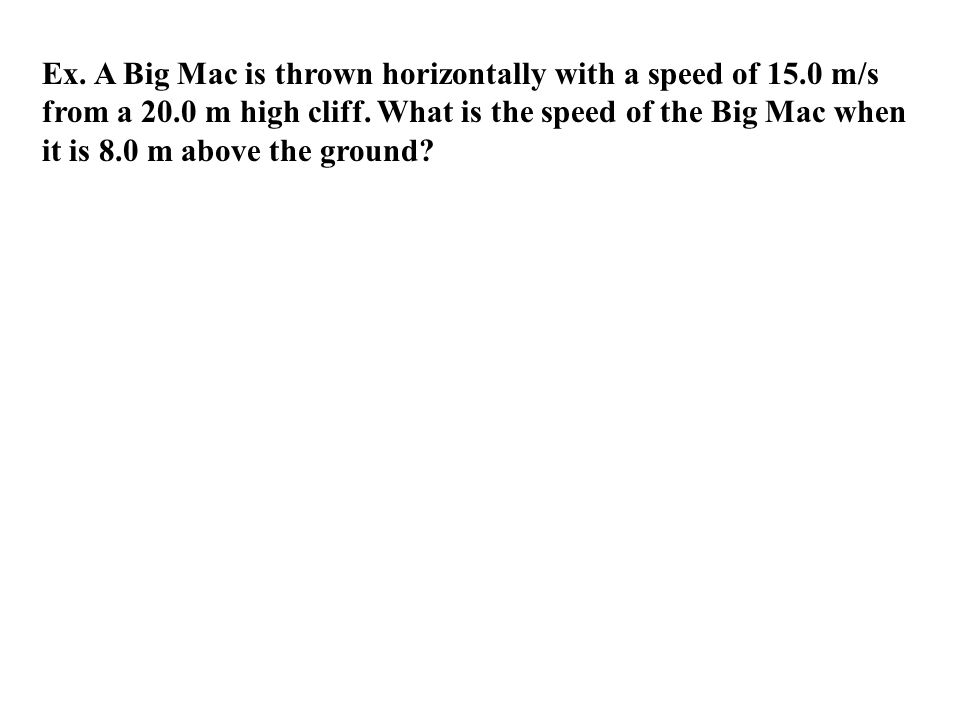 Ex. A Big Mac is thrown horizontally with a speed of 15