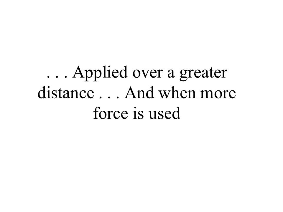. . . Applied over a greater distance . . . And when more force is used