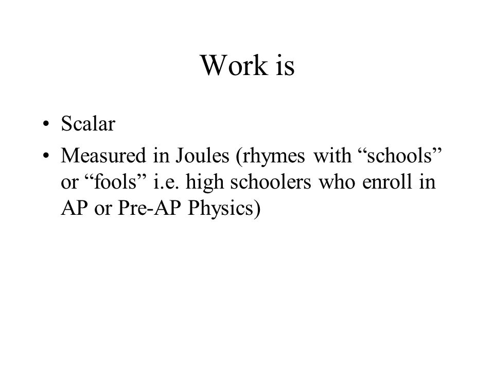 Work is Scalar. Measured in Joules (rhymes with schools or fools i.e.