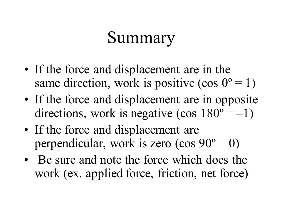 Summary If the force and displacement are in the same direction, work is positive (cos 0º = 1)
