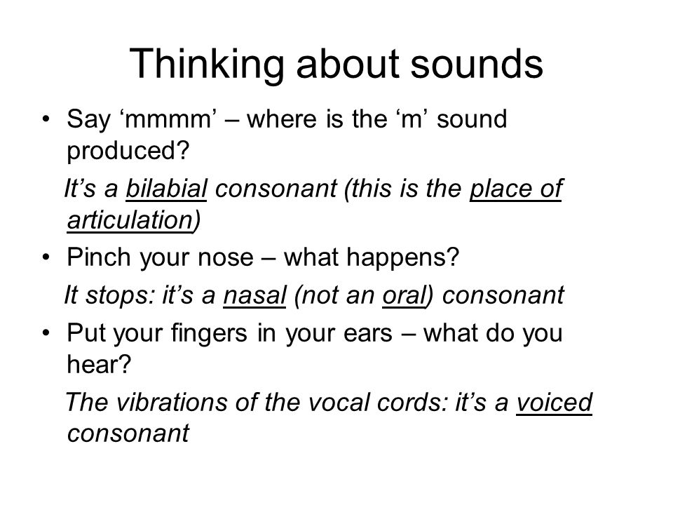 Thinking about sounds Say 'mmmm' – where is the 'm' sound produced