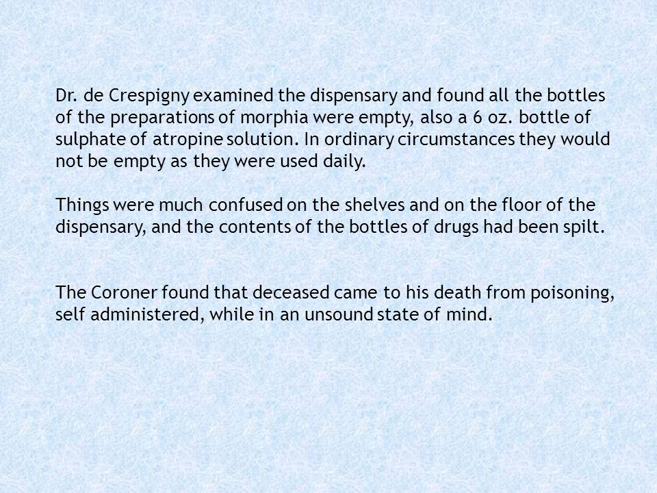 Dr. de Crespigny examined the dispensary and found all the bottles of the preparations of morphia were empty, also a 6 oz. bottle of sulphate of atropine solution. In ordinary circumstances they would not be empty as they were used daily.