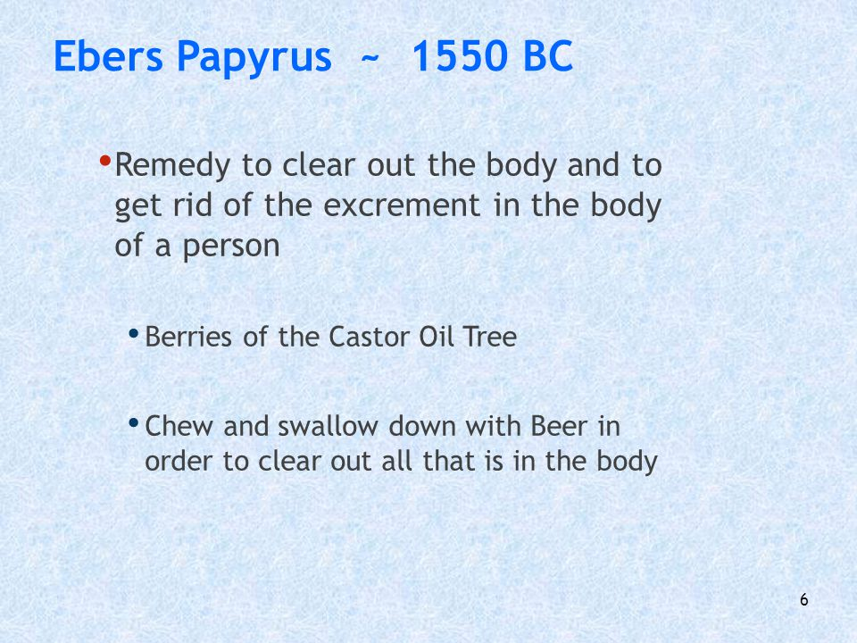 Ebers Papyrus ~ 1550 BC Remedy to clear out the body and to get rid of the excrement in the body of a person.