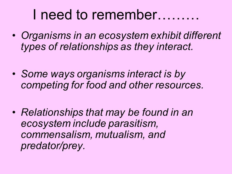 I need to remember……… Organisms in an ecosystem exhibit different types of relationships as they interact.