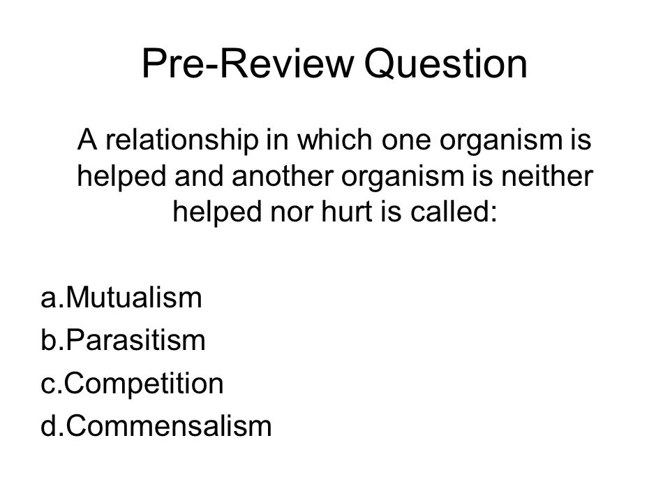Pre-Review Question A relationship in which one organism is helped and another organism is neither helped nor hurt is called: