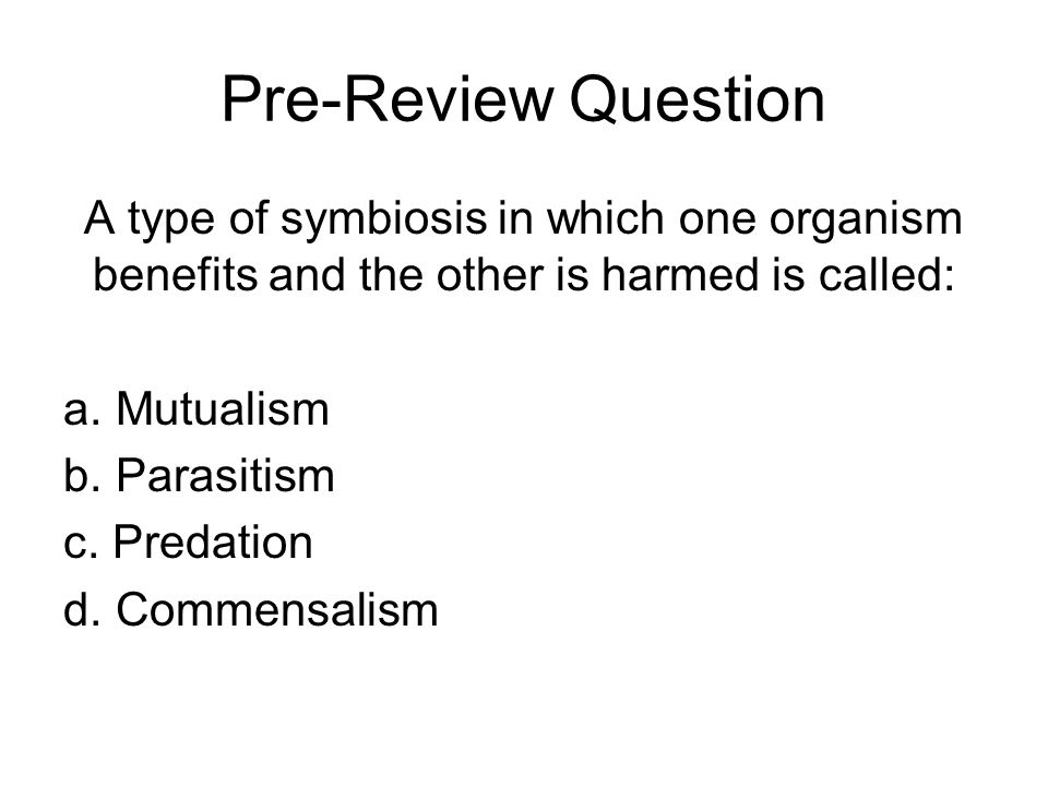 Pre-Review Question A type of symbiosis in which one organism benefits and the other is harmed is called: