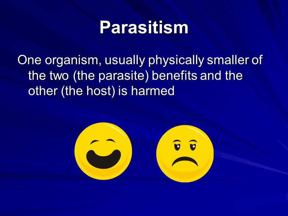 Parasitism One organism, usually physically smaller of the two (the parasite) benefits and the other (the host) is harmed.
