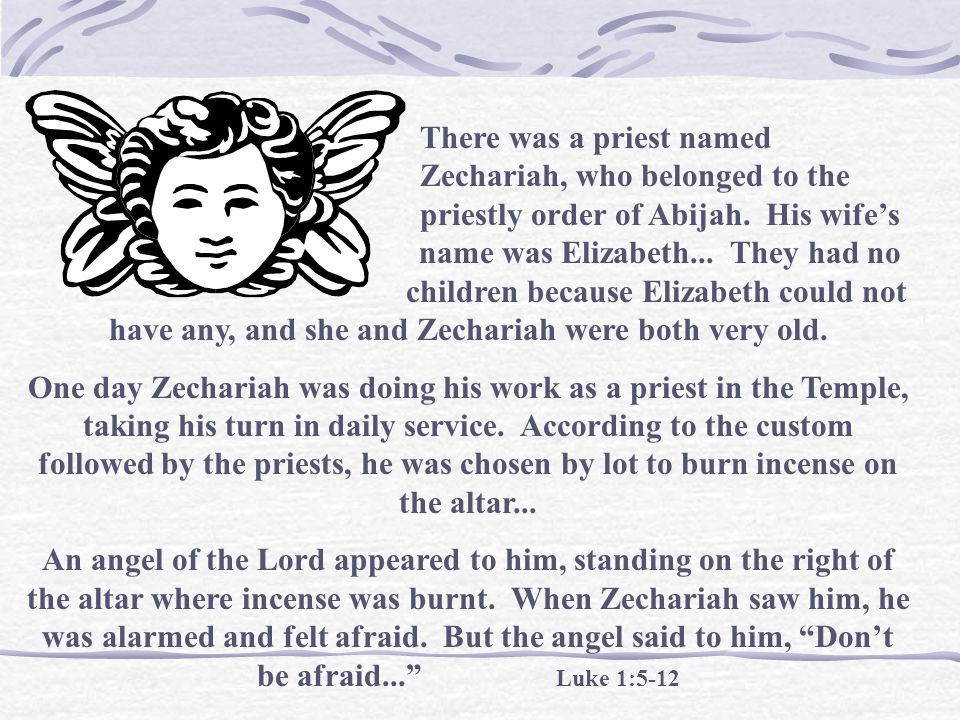 There was a priest named. Zechariah, who belonged to the