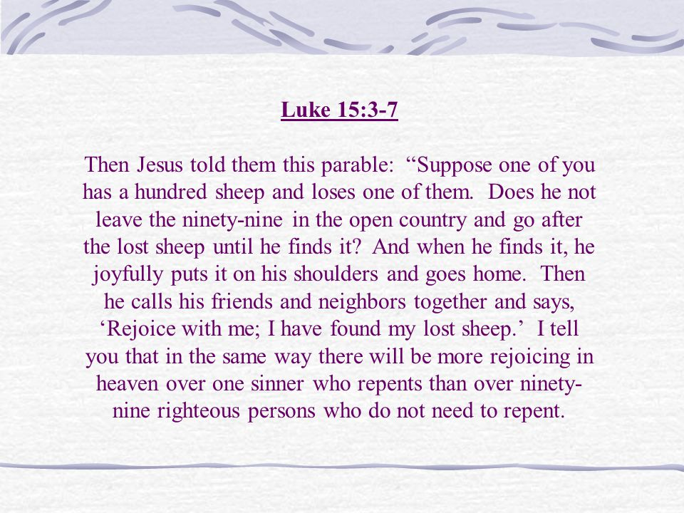Luke 15:3-7 Then Jesus told them this parable: Suppose one of you has a hundred sheep and loses one of them.