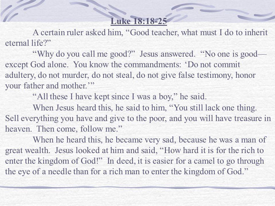 Luke 18:18-25 A certain ruler asked him, Good teacher, what must I do to inherit eternal life