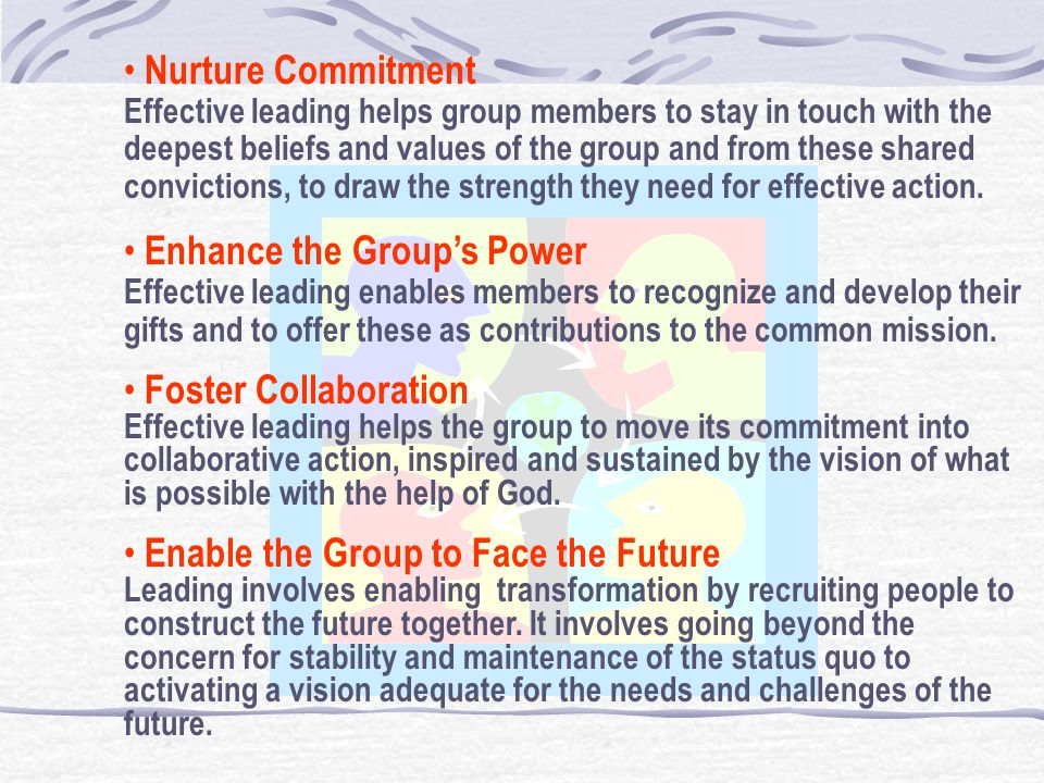 Nurture Commitment Effective leading helps group members to stay in touch with the deepest beliefs and values of the group and from these shared convictions, to draw the strength they need for effective action.
