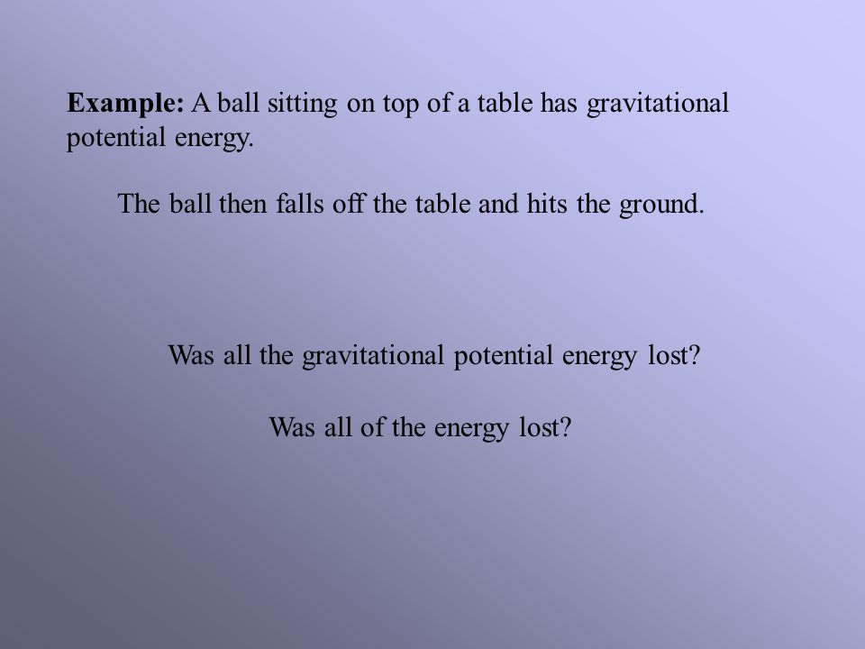 Example: A ball sitting on top of a table has gravitational potential energy.