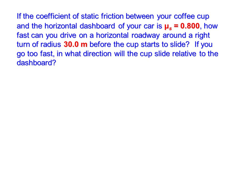 If the coefficient of static friction between your coffee cup and the horizontal dashboard of your car is μs = 0.800, how fast can you drive on a horizontal roadway around a right turn of radius 30.0 m before the cup starts to slide.