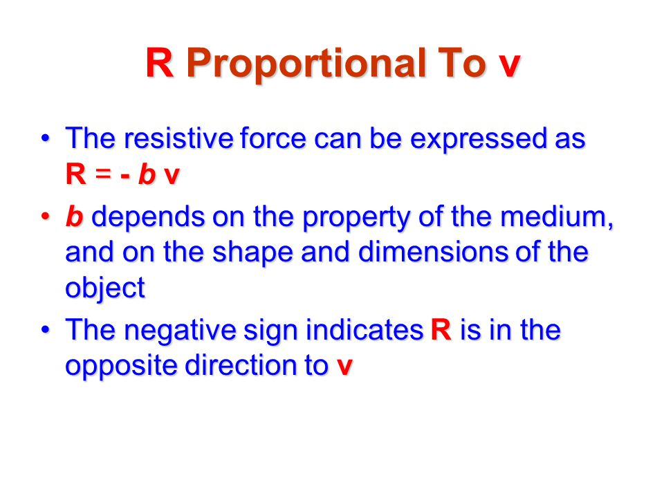 R Proportional To v The resistive force can be expressed as R = - b v