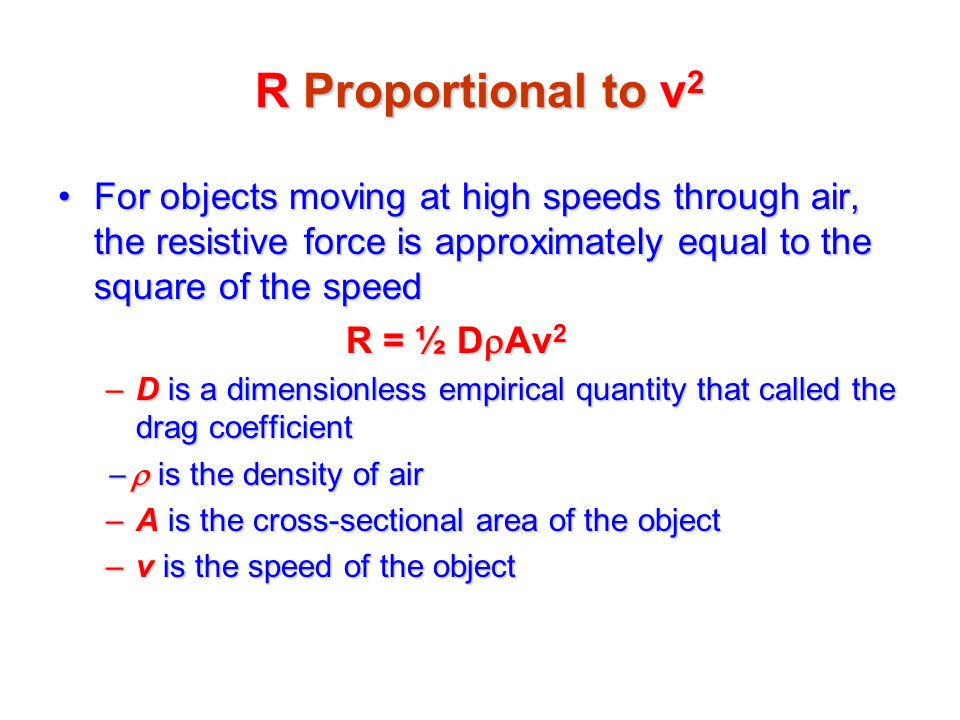 R Proportional to v2 For objects moving at high speeds through air, the resistive force is approximately equal to the square of the speed.