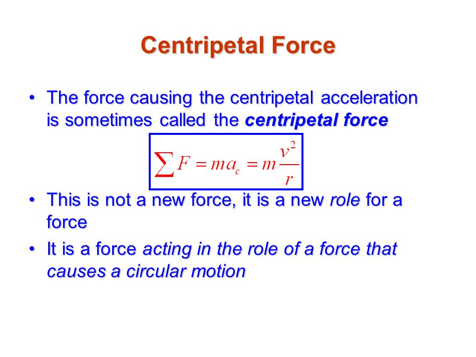 Centripetal Force The force causing the centripetal acceleration is sometimes called the centripetal force.